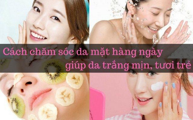 Cách chăm sóc da mặt hàng ngày giúp da trắng mịn